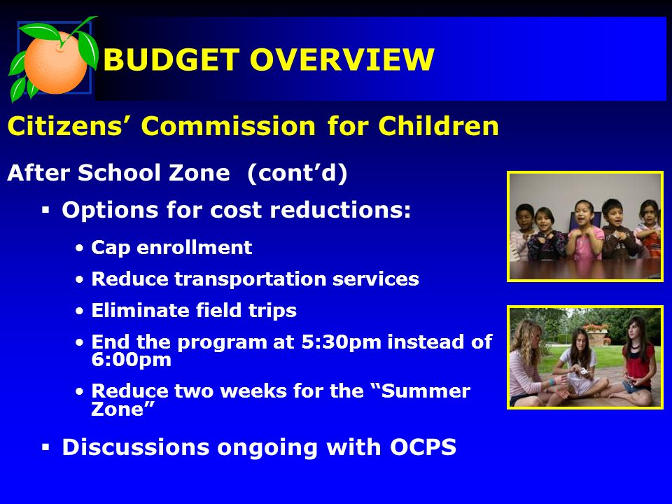 Citizens Commission for Children After School Zone (contd) Options for cost reductions: Cap enrollment Reduce transportation services Eliminate field trips End the program at 5:30pm instead of 6:00pm Reduce two weeks for the Summer Zone Discussions ongoing with OCPS