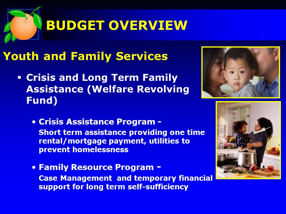 Youth and Family Services Crisis and Long Term Family Assistance (Welfare Revolving Fund) Crisis Assistance Program - Short term assistance providing one time rental/mortgage payment, utilities to prevent homelessness Family Resource Program - Case Management and temporary financial support for long term self-sufficiency BUDGET OVERVIEW