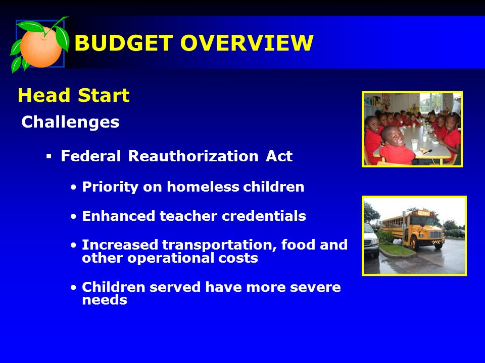 Challenges Federal Reauthorization Act Priority on homeless children Enhanced teacher credentials Increased transportation, food and other operational costs Children served have more severe needs Head Start BUDGET OVERVIEW