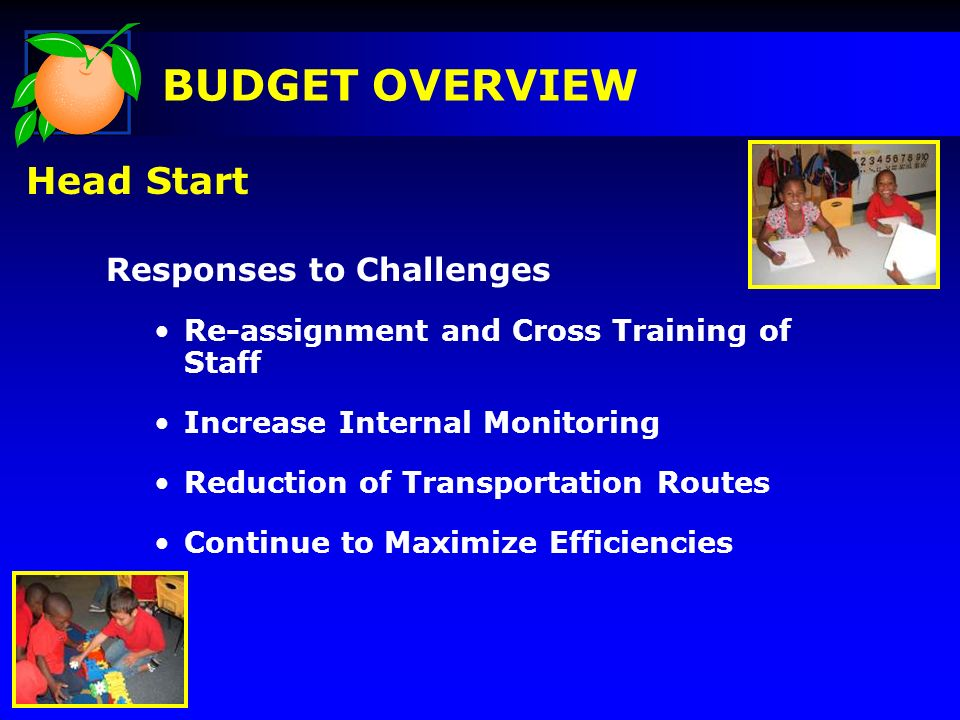 Responses to Challenges Re-assignment and Cross Training of Staff Increase Internal Monitoring Reduction of Transportation Routes Continue to Maximize Efficiencies BUDGET OVERVIEW Head Start