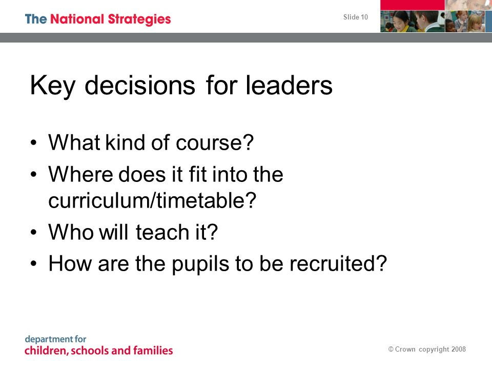 Slide 10 © Crown copyright 2008 Key decisions for leaders What kind of course.