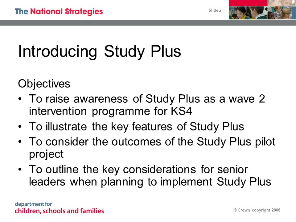 Slide 2 © Crown copyright 2008 Introducing Study Plus Objectives To raise awareness of Study Plus as a wave 2 intervention programme for KS4 To illustrate the key features of Study Plus To consider the outcomes of the Study Plus pilot project To outline the key considerations for senior leaders when planning to implement Study Plus