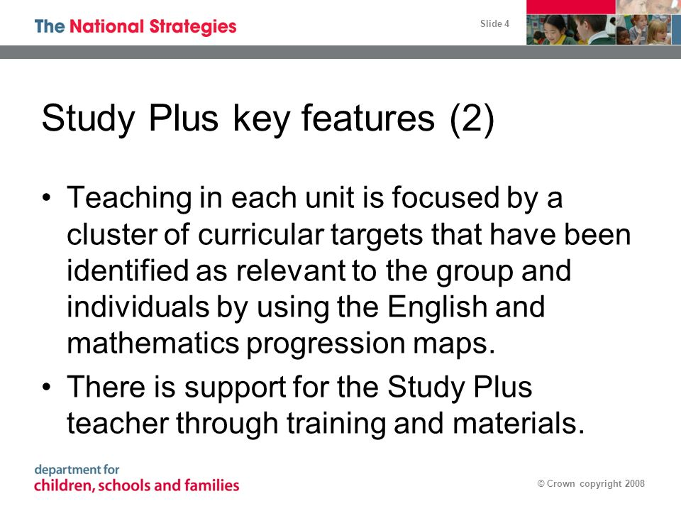 Slide 4 © Crown copyright 2008 Study Plus key features (2) Teaching in each unit is focused by a cluster of curricular targets that have been identified as relevant to the group and individuals by using the English and mathematics progression maps.