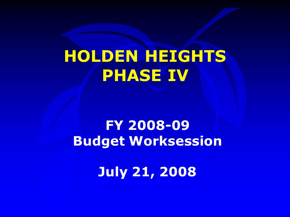 HOLDEN HEIGHTS PHASE IV FY Budget Worksession July 21, 2008