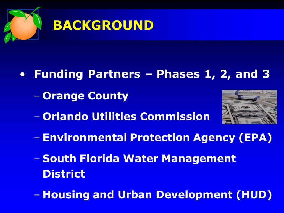 Funding Partners – Phases 1, 2, and 3 –Orange County –Orlando Utilities Commission –Environmental Protection Agency (EPA) –South Florida Water Management District –Housing and Urban Development (HUD) BACKGROUND