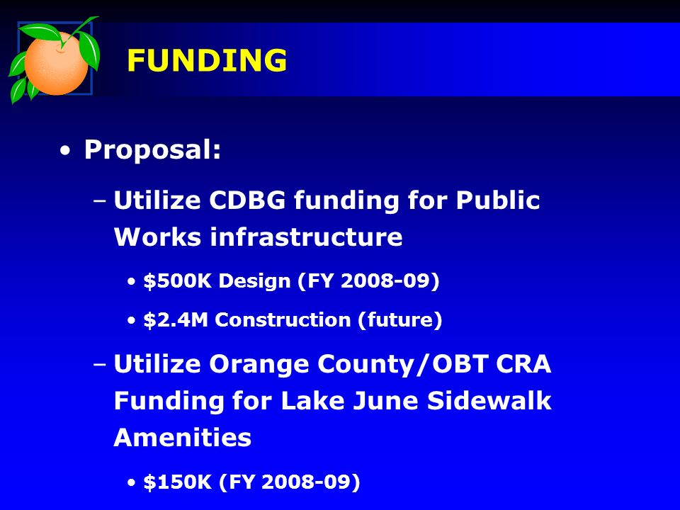 Proposal: –Utilize CDBG funding for Public Works infrastructure $500K Design (FY ) $2.4M Construction (future) –Utilize Orange County/OBT CRA Funding for Lake June Sidewalk Amenities $150K (FY ) FUNDING
