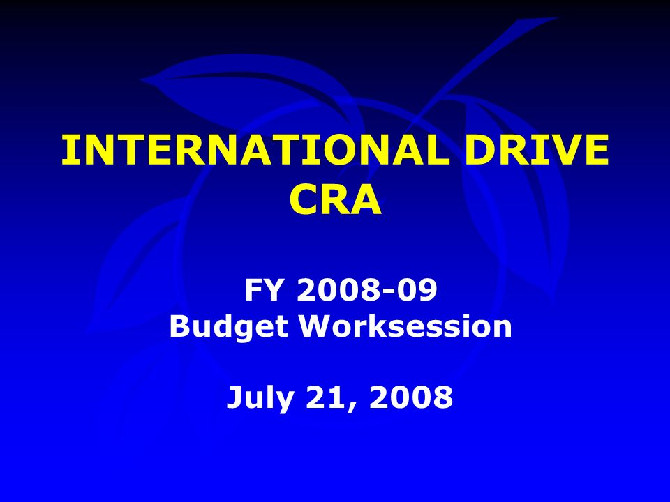 INTERNATIONAL DRIVE CRA FY Budget Worksession July 21, 2008
