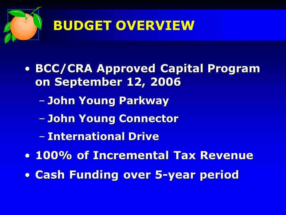 BCC/CRA Approved Capital Program on September 12, 2006BCC/CRA Approved Capital Program on September 12, 2006 –John Young Parkway –John Young Connector –International Drive 100% of Incremental Tax Revenue100% of Incremental Tax Revenue Cash Funding over 5-year periodCash Funding over 5-year period BUDGET OVERVIEW