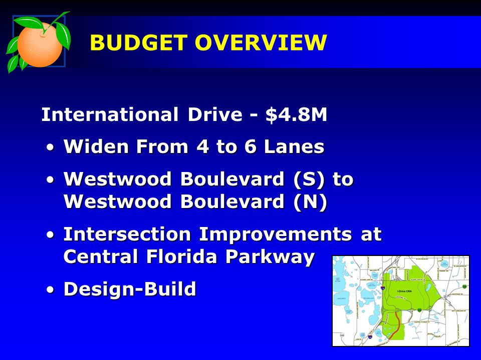 International Drive - $4.8M BUDGET OVERVIEW Widen From 4 to 6 LanesWiden From 4 to 6 Lanes Westwood Boulevard (S) to Westwood Boulevard (N)Westwood Boulevard (S) to Westwood Boulevard (N) Intersection Improvements at Central Florida ParkwayIntersection Improvements at Central Florida Parkway Design-BuildDesign-Build