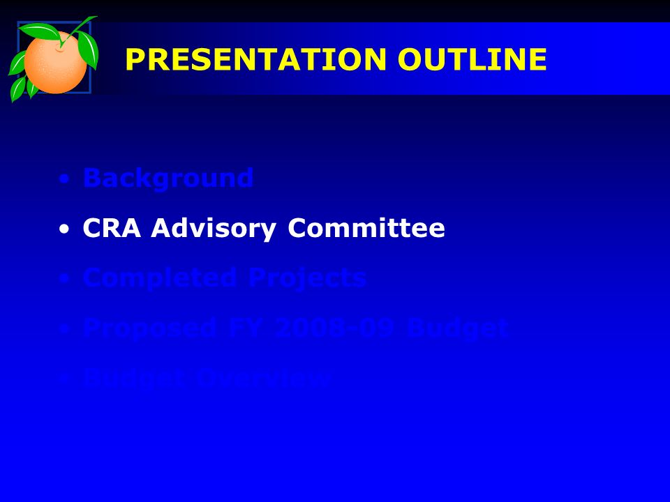 Background CRA Advisory Committee Completed Projects Proposed FY Budget Budget Overview PRESENTATION OUTLINE