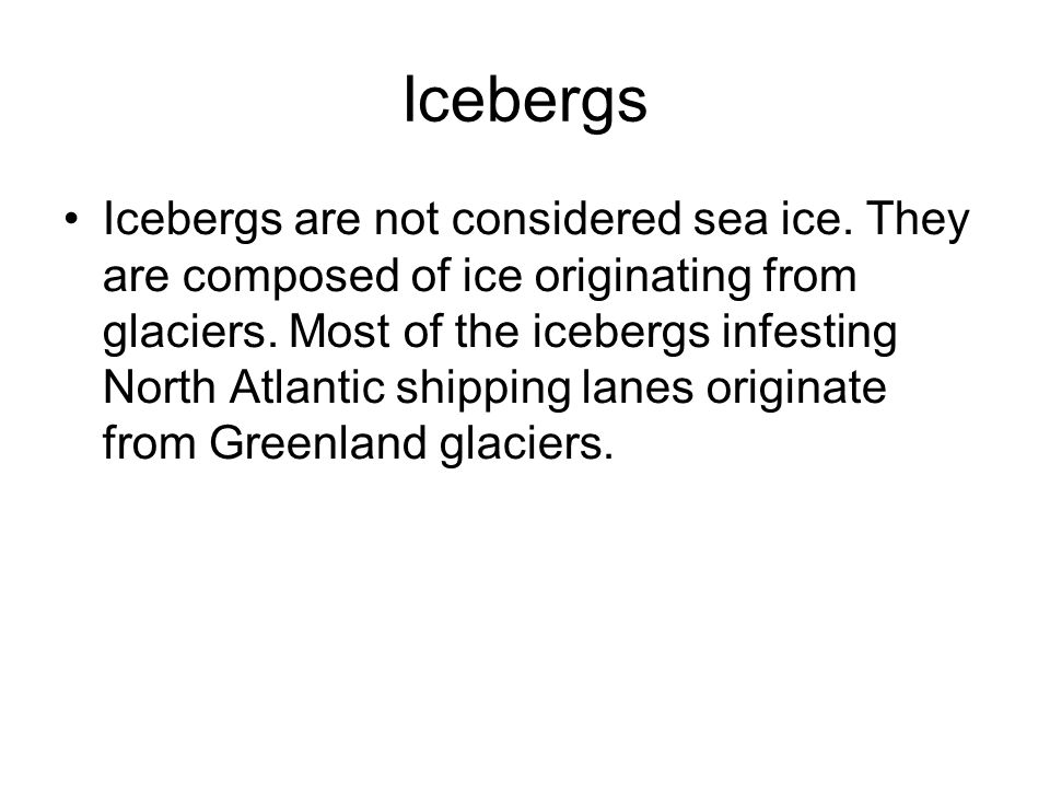 Icebergs Icebergs are not considered sea ice. They are composed of ice originating from glaciers.