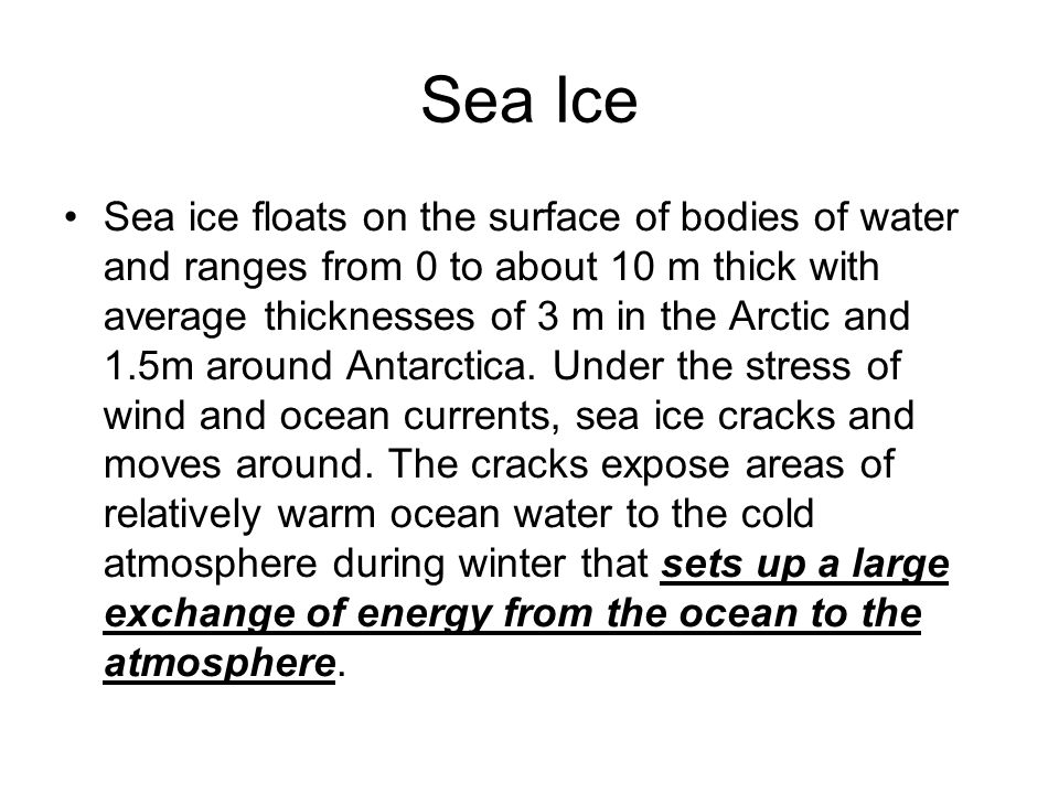 Sea Ice Sea ice floats on the surface of bodies of water and ranges from 0 to about 10 m thick with average thicknesses of 3 m in the Arctic and 1.5m around Antarctica.