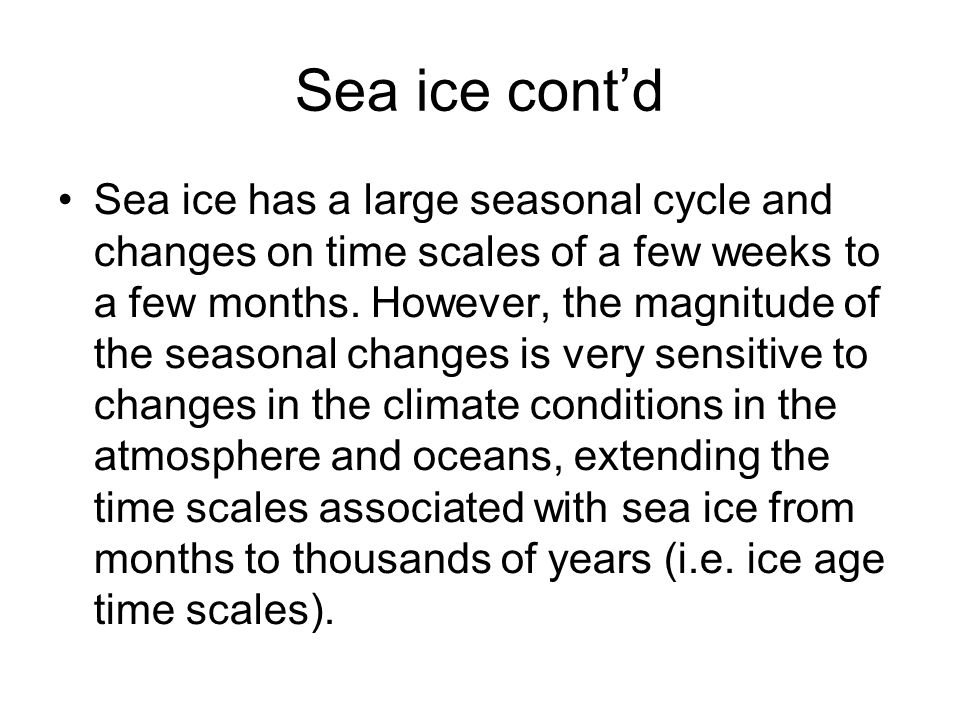 Sea ice contd Sea ice has a large seasonal cycle and changes on time scales of a few weeks to a few months.