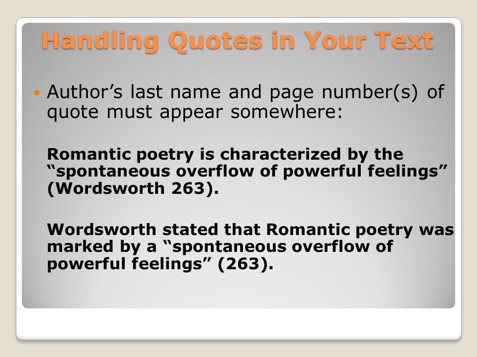 Handling Quotes in Your Text Authors last name and page number(s) of quote must appear somewhere: Romantic poetry is characterized by the spontaneous overflow of powerful feelings (Wordsworth 263).