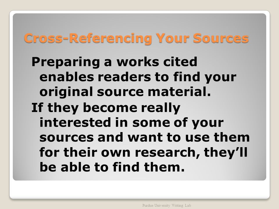 Cross-Referencing Your Sources Preparing a works cited enables readers to find your original source material.