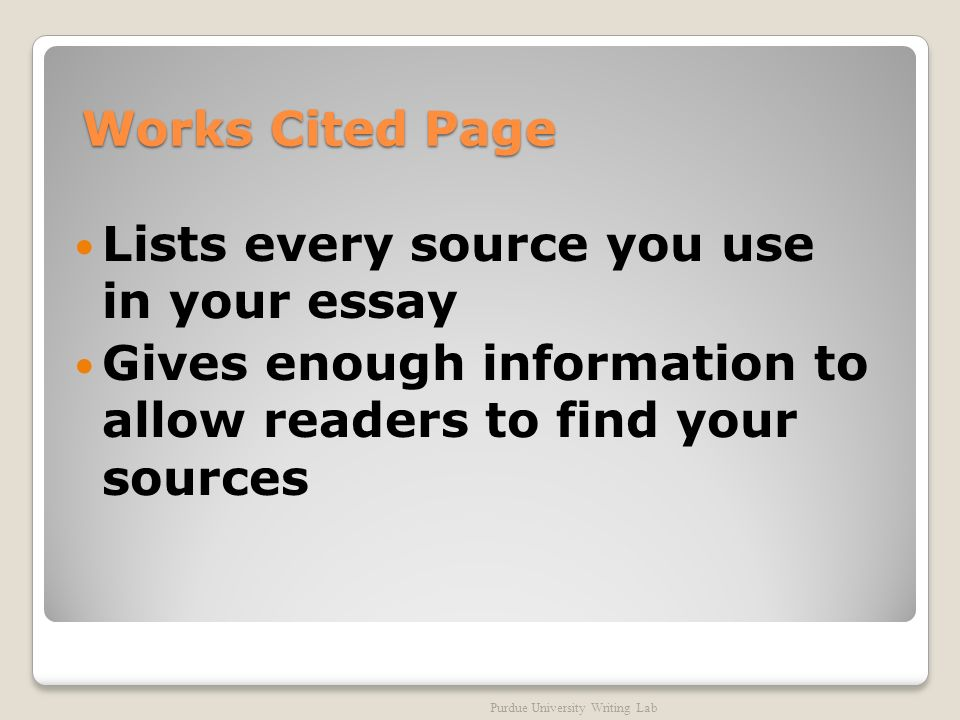 Works Cited Page Lists every source you use in your essay Gives enough information to allow readers to find your sources Purdue University Writing Lab