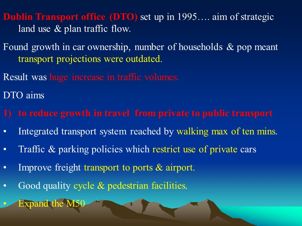 Dublin Transport office (DTO) set up in 1995…. aim of strategic land use & plan traffic flow.