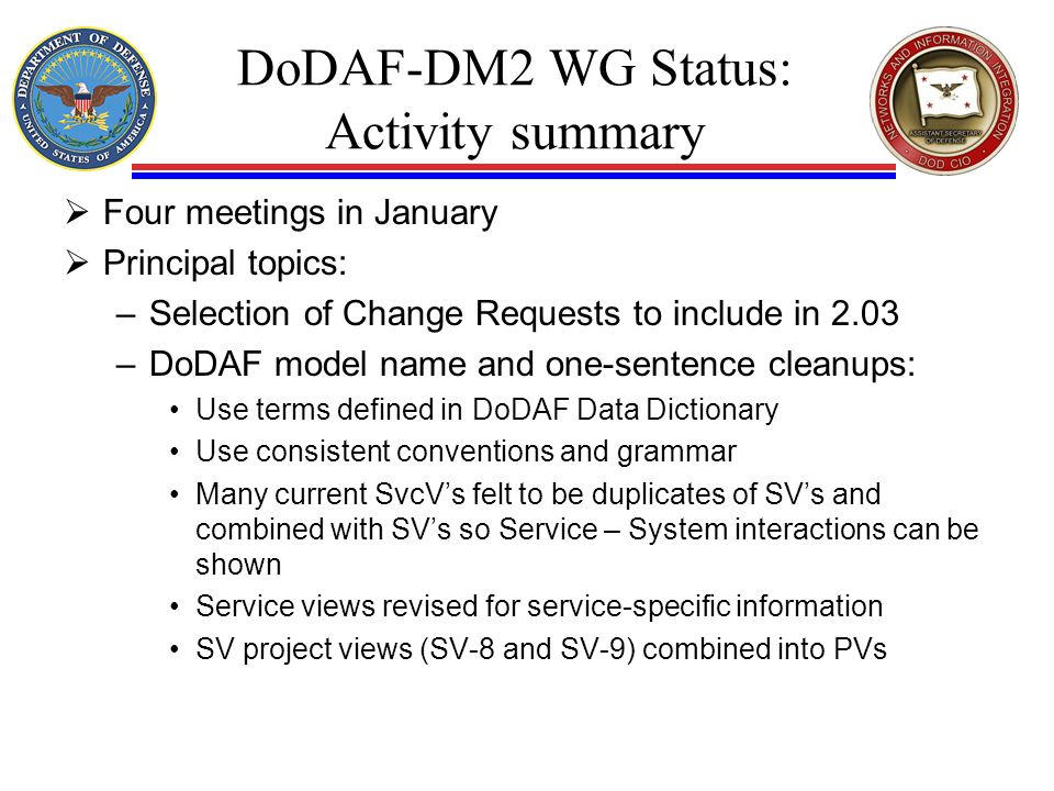 DoDAF-DM2 WG Status: Activity summary Four meetings in January Principal topics: –Selection of Change Requests to include in 2.03 –DoDAF model name and one-sentence cleanups: Use terms defined in DoDAF Data Dictionary Use consistent conventions and grammar Many current SvcVs felt to be duplicates of SVs and combined with SVs so Service – System interactions can be shown Service views revised for service-specific information SV project views (SV-8 and SV-9) combined into PVs