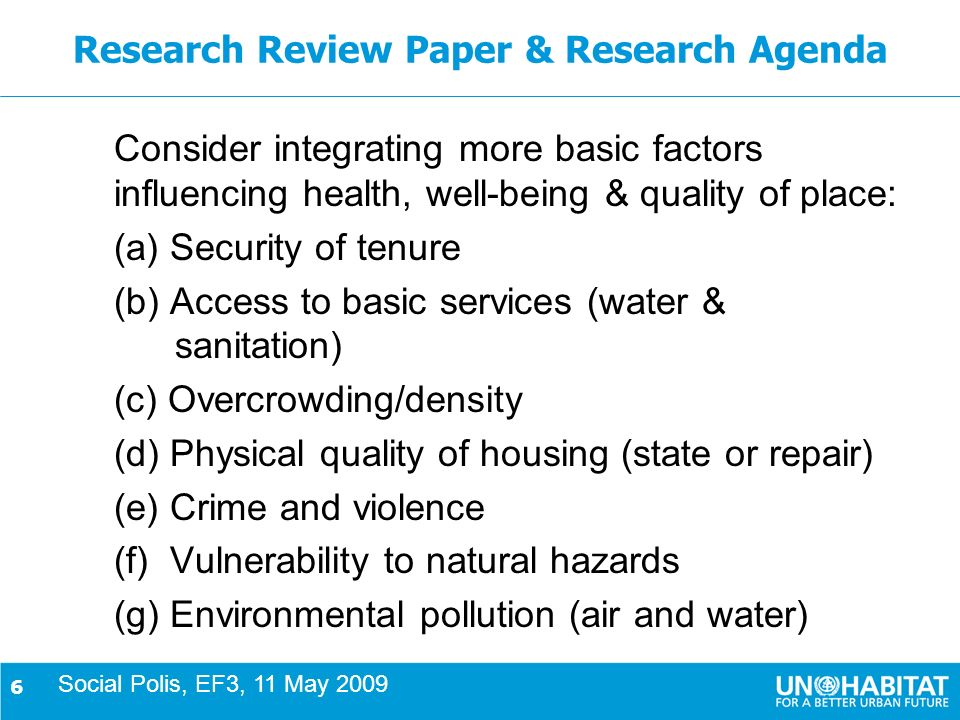 6 Research Review Paper & Research Agenda Consider integrating more basic factors influencing health, well-being & quality of place: (a) Security of tenure (b) Access to basic services (water & sanitation) (c) Overcrowding/density (d) Physical quality of housing (state or repair) (e) Crime and violence (f) Vulnerability to natural hazards (g) Environmental pollution (air and water) Social Polis, EF3, 11 May 2009