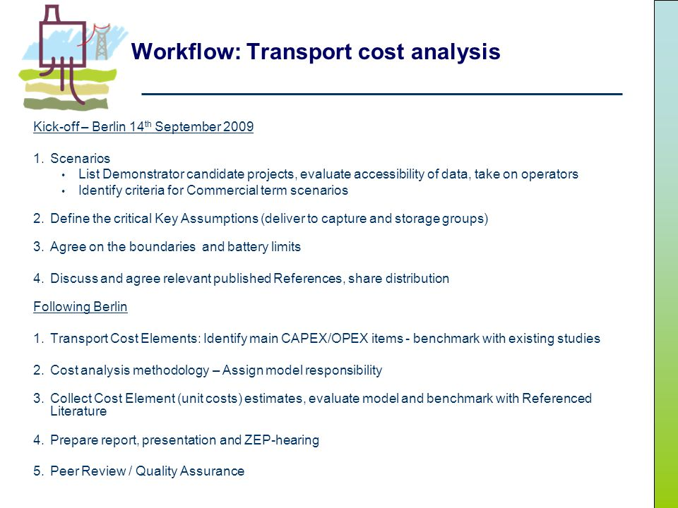 Workflow: Transport cost analysis Kick-off – Berlin 14 th September 2009 1.Scenarios List Demonstrator candidate projects, evaluate accessibility of data, take on operators Identify criteria for Commercial term scenarios 2.Define the critical Key Assumptions (deliver to capture and storage groups) 3.Agree on the boundaries and battery limits 4.Discuss and agree relevant published References, share distribution Following Berlin 1.Transport Cost Elements: Identify main CAPEX/OPEX items - benchmark with existing studies 2.Cost analysis methodology – Assign model responsibility 3.Collect Cost Element (unit costs) estimates, evaluate model and benchmark with Referenced Literature 4.Prepare report, presentation and ZEP-hearing 5.Peer Review / Quality Assurance