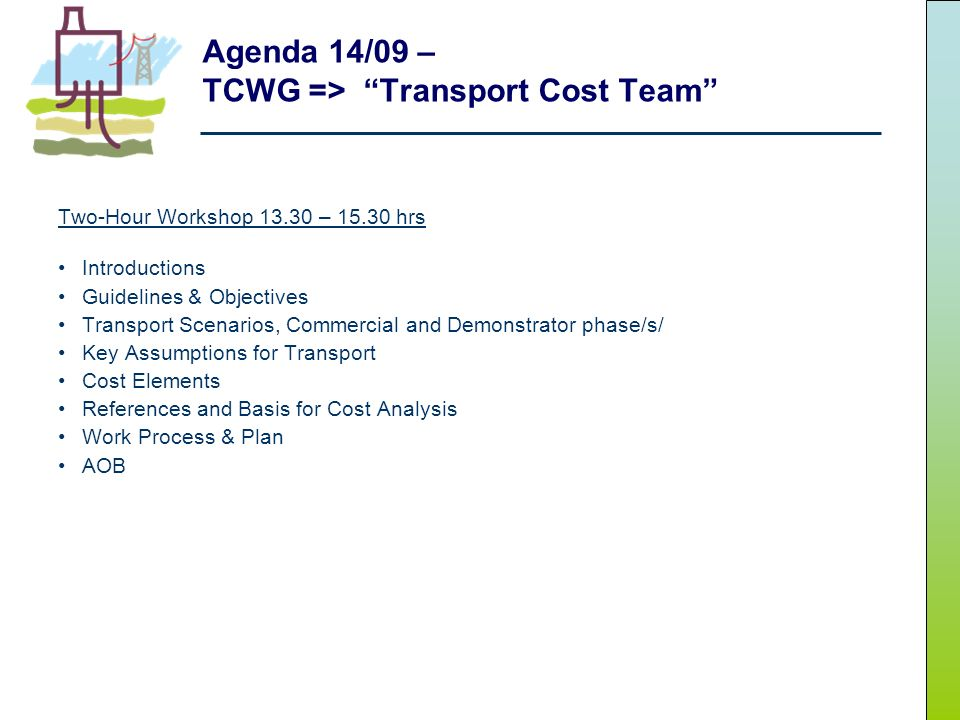 Agenda 14/09 – TCWG => Transport Cost Team Two-Hour Workshop 13.30 – 15.30 hrs Introductions Guidelines & Objectives Transport Scenarios, Commercial and Demonstrator phase/s/ Key Assumptions for Transport Cost Elements References and Basis for Cost Analysis Work Process & Plan AOB