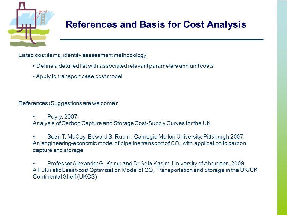 References and Basis for Cost Analysis Listed cost items, identify assessment methodology Define a detailed list with associated relevant parameters and unit costs Apply to transport case cost model References (Suggestions are welcome): Pöyry, 2007: Analysis of Carbon Capture and Storage Cost-Supply Curves for the UK Sean T.