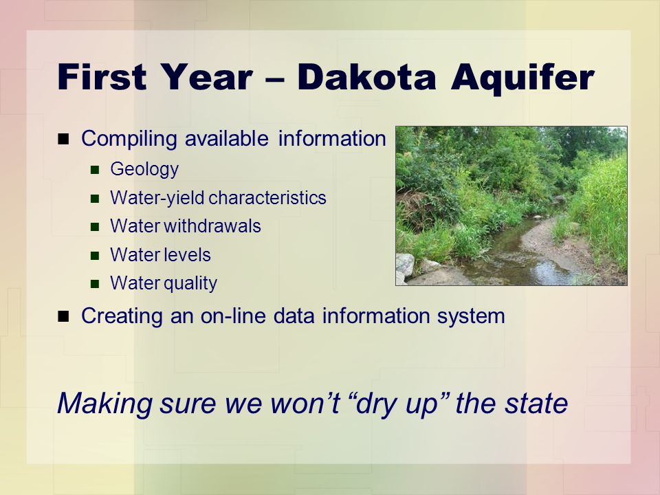 First Year – Dakota Aquifer Compiling available information Geology Water-yield characteristics Water withdrawals Water levels Water quality Creating an on-line data information system Making sure we wont dry up the state