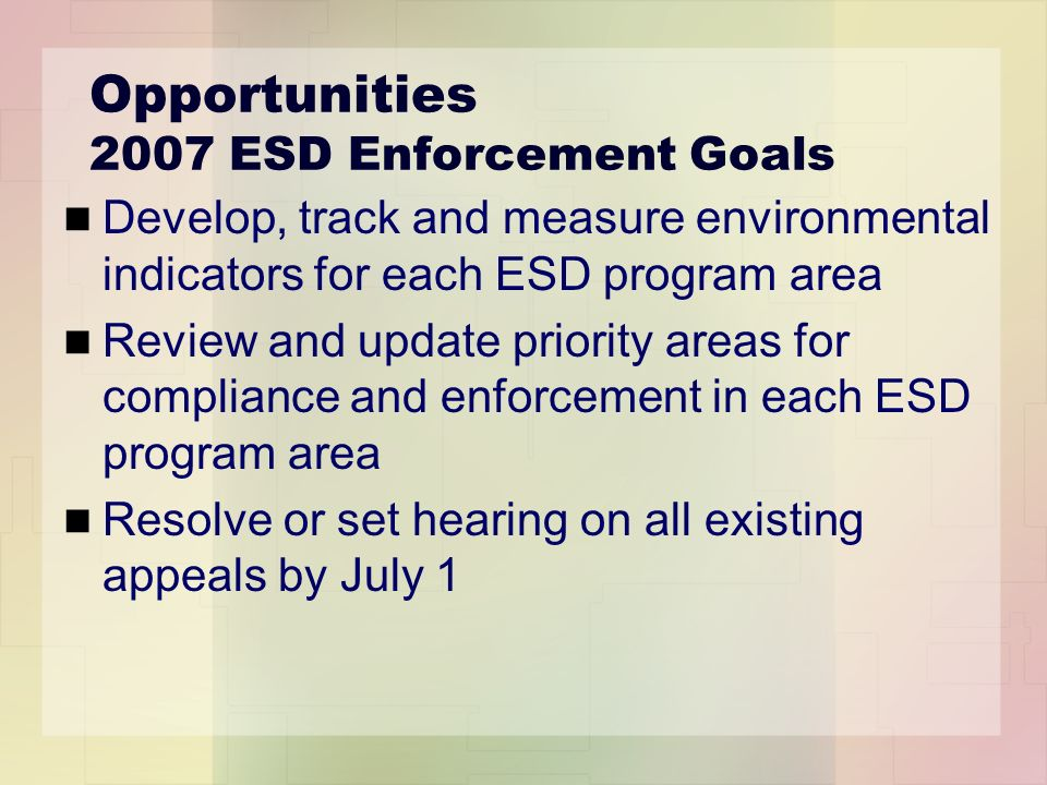 Opportunities 2007 ESD Enforcement Goals Develop, track and measure environmental indicators for each ESD program area Review and update priority areas for compliance and enforcement in each ESD program area Resolve or set hearing on all existing appeals by July 1
