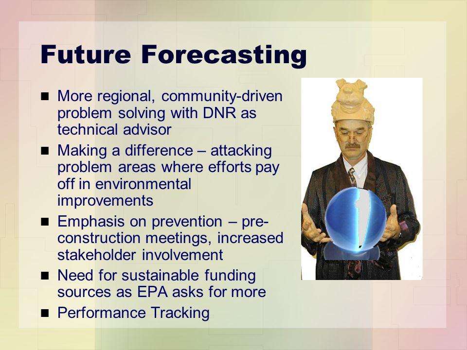 Future Forecasting More regional, community-driven problem solving with DNR as technical advisor Making a difference – attacking problem areas where efforts pay off in environmental improvements Emphasis on prevention – pre- construction meetings, increased stakeholder involvement Need for sustainable funding sources as EPA asks for more Performance Tracking