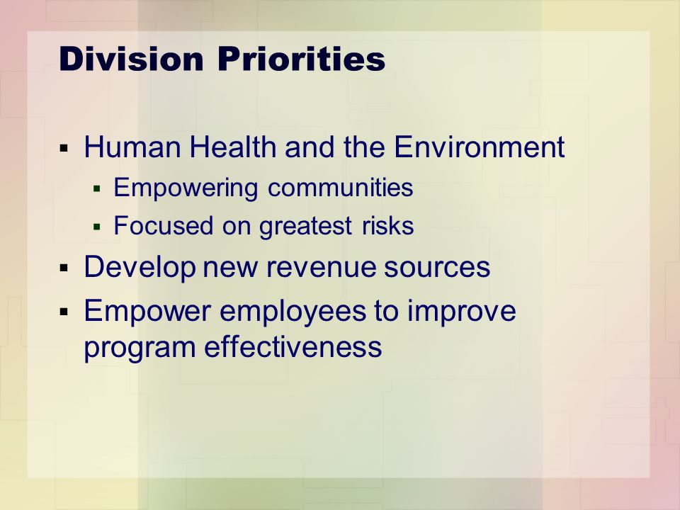 Division Priorities Human Health and the Environment Empowering communities Focused on greatest risks Develop new revenue sources Empower employees to improve program effectiveness