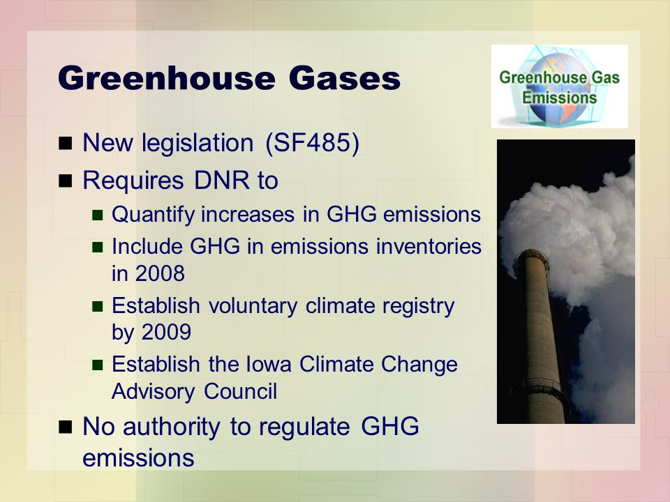 Greenhouse Gases New legislation (SF485) Requires DNR to Quantify increases in GHG emissions Include GHG in emissions inventories in 2008 Establish voluntary climate registry by 2009 Establish the Iowa Climate Change Advisory Council No authority to regulate GHG emissions