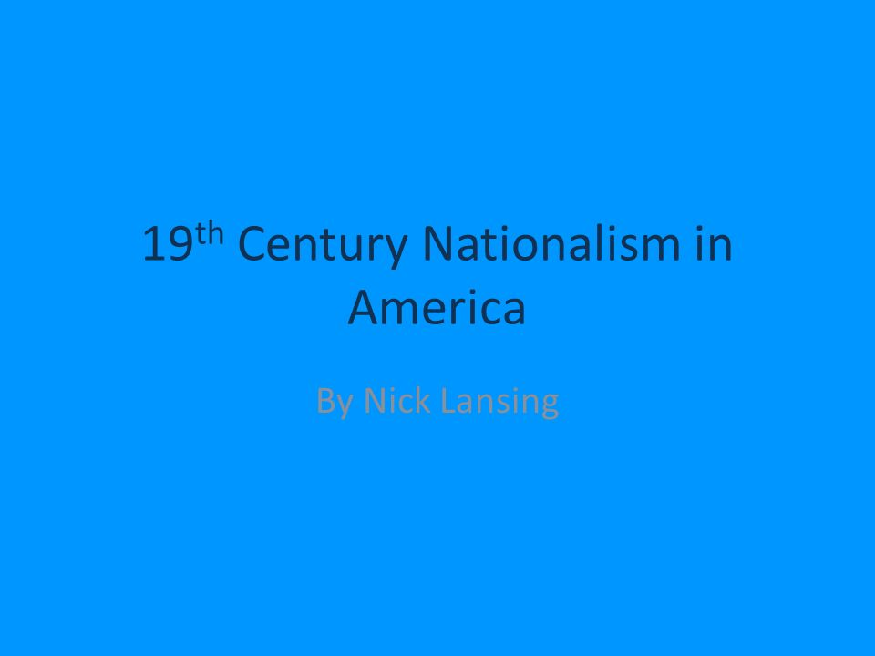 19 th Century Nationalism in America By Nick Lansing