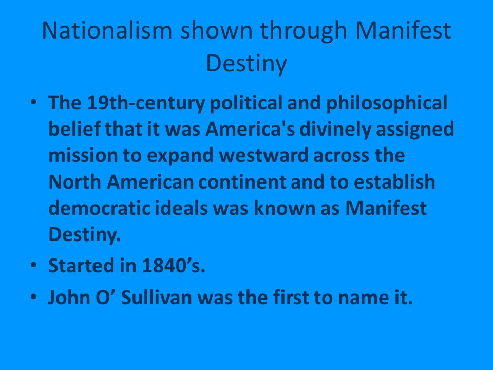 Nationalism shown through Manifest Destiny The 19th-century political and philosophical belief that it was America s divinely assigned mission to expand westward across the North American continent and to establish democratic ideals was known as Manifest Destiny.