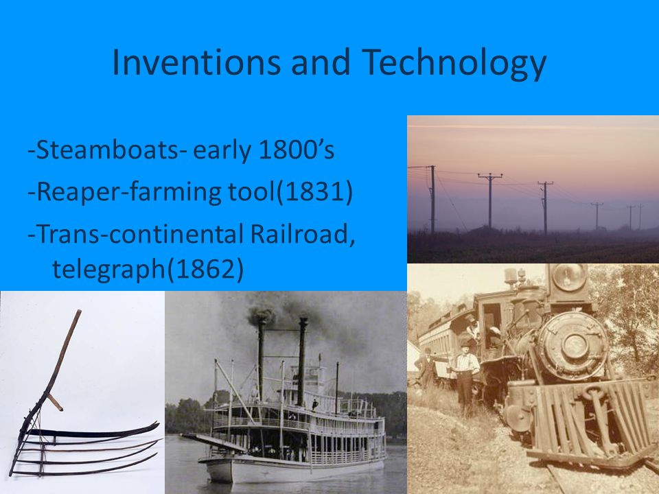 Inventions and Technology -Steamboats- early 1800s-Reaper-farming tool(1831)-Trans-continental Railroad, telegraph(1862)