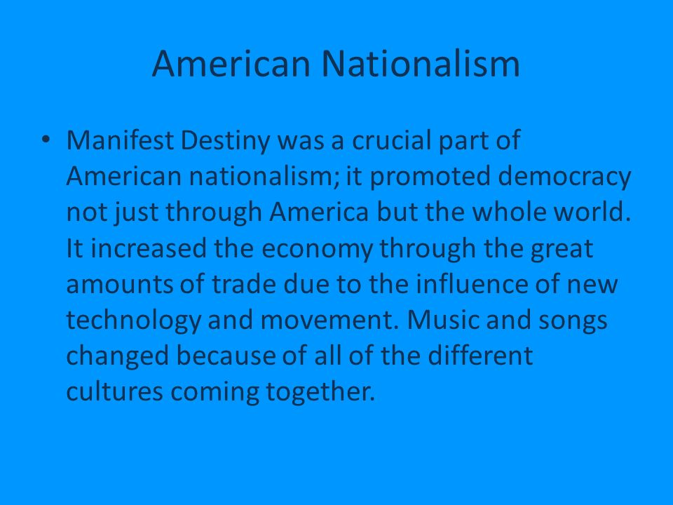 American Nationalism Manifest Destiny was a crucial part of American nationalism; it promoted democracy not just through America but the whole world.