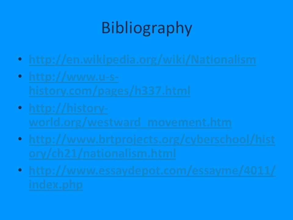 Bibliography     history.com/pages/h337.html   history.com/pages/h337.html   world.org/westward_movement.htm   world.org/westward_movement.htm   ory/ch21/nationalism.html   ory/ch21/nationalism.html   index.php   index.php