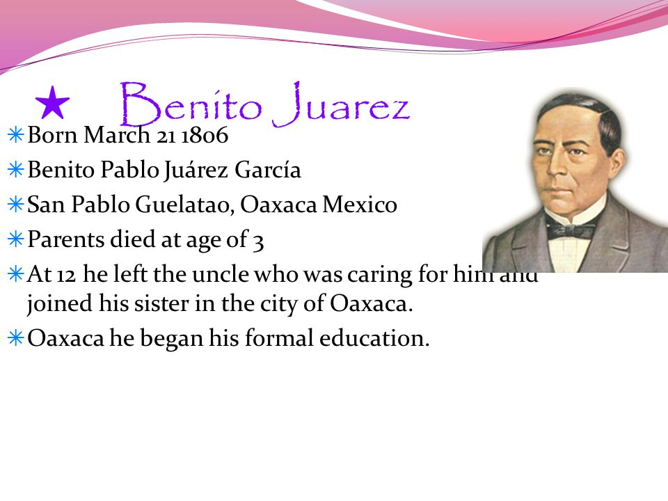 Benito Juarez Born March 21 1806 Benito Pablo Juárez García San Pablo Guelatao, Oaxaca Mexico Parents died at age of 3 At 12 he left the uncle who was caring for him and joined his sister in the city of Oaxaca.