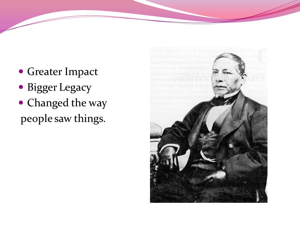 Benito Juarez Greater Impact Bigger Legacy Changed the way people saw things.