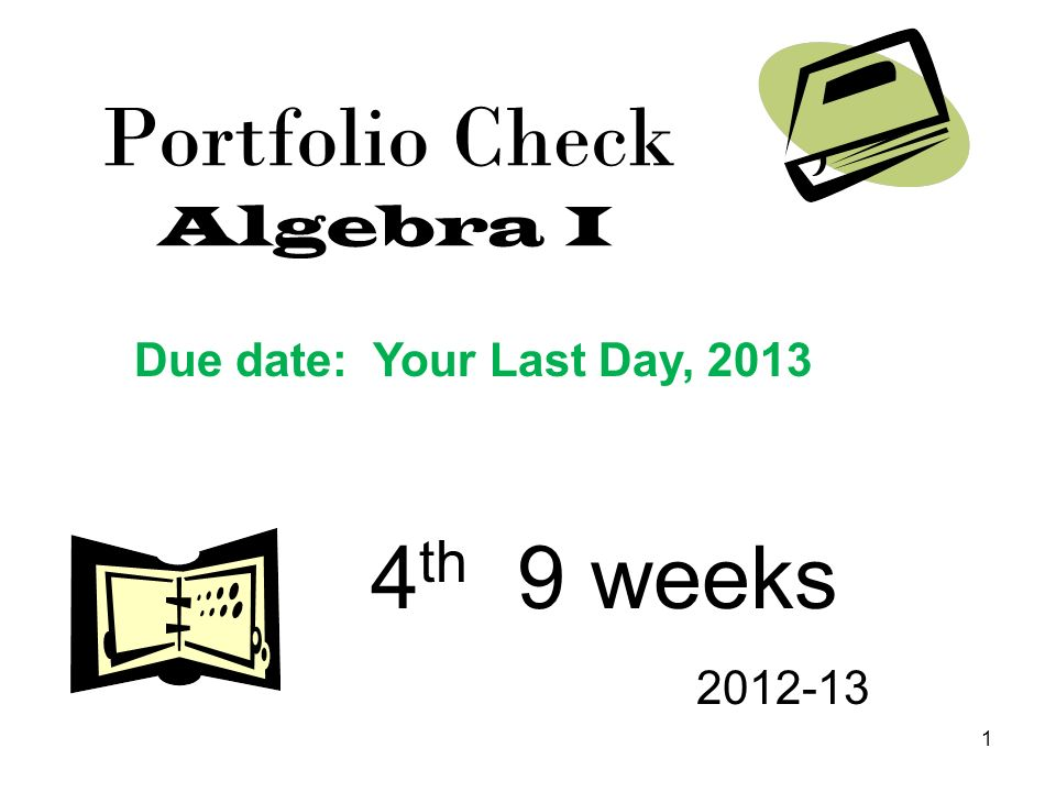 1 Portfolio Check Algebra I 4 th 9 weeks 2012-13 Due date: Your Last Day, 2013