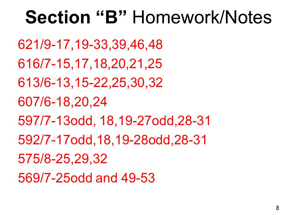 Section B Homework/Notes 621/9-17,19-33,39,46,48 616/7-15,17,18,20,21,25 613/6-13,15-22,25,30,32 607/6-18,20,24 597/7-13odd, 18,19-27odd,28-31 592/7-17odd,18,19-28odd,28-31 575/8-25,29,32 569/7-25odd and 49-53 8