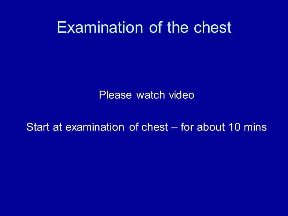 Examination of the chest Please watch video Start at examination of chest – for about 10 mins