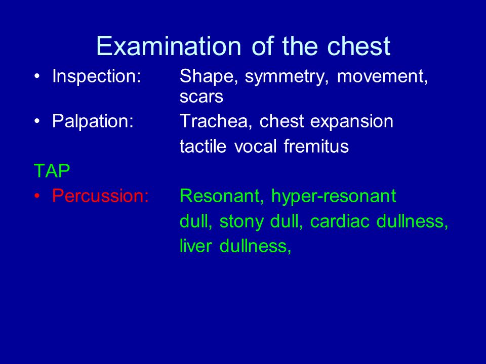 Examination of the chest Inspection: Shape, symmetry, movement, scars Palpation:Trachea, chest expansion tactile vocal fremitus TAP Percussion:Resonant, hyper-resonant dull, stony dull, cardiac dullness, liver dullness,
