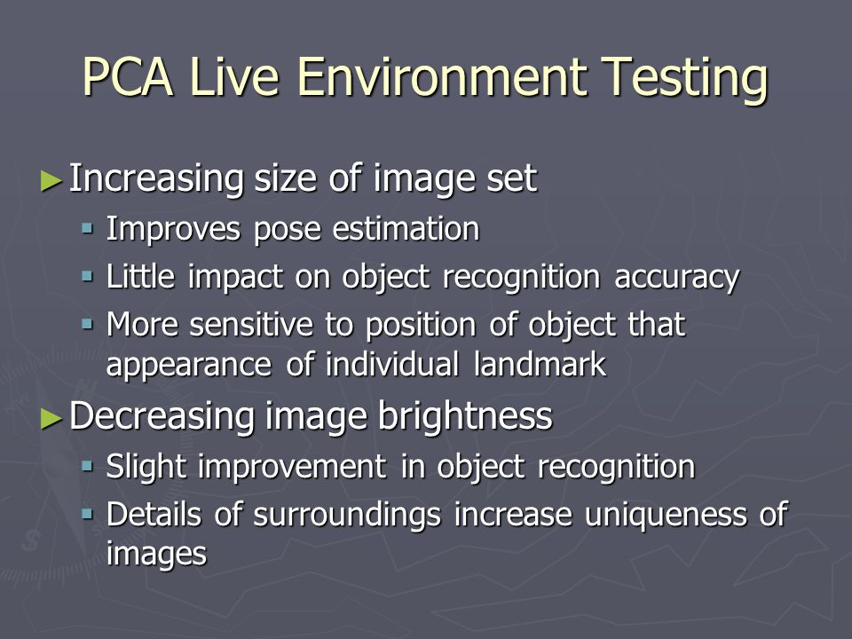 PCA Live Environment Testing Increasing size of image set Increasing size of image set Improves pose estimation Improves pose estimation Little impact on object recognition accuracy Little impact on object recognition accuracy More sensitive to position of object that appearance of individual landmark More sensitive to position of object that appearance of individual landmark Decreasing image brightness Decreasing image brightness Slight improvement in object recognition Slight improvement in object recognition Details of surroundings increase uniqueness of images Details of surroundings increase uniqueness of images