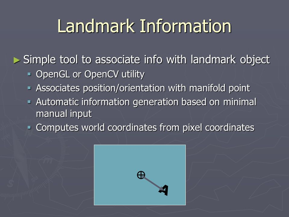 Landmark Information Simple tool to associate info with landmark object Simple tool to associate info with landmark object OpenGL or OpenCV utility OpenGL or OpenCV utility Associates position/orientation with manifold point Associates position/orientation with manifold point Automatic information generation based on minimal manual input Automatic information generation based on minimal manual input Computes world coordinates from pixel coordinates Computes world coordinates from pixel coordinates A