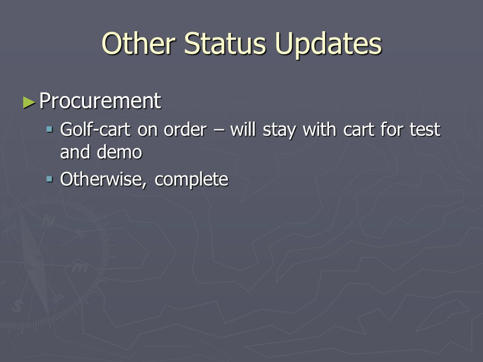 Other Status Updates Procurement Procurement Golf-cart on order – will stay with cart for test and demo Golf-cart on order – will stay with cart for test and demo Otherwise, complete Otherwise, complete