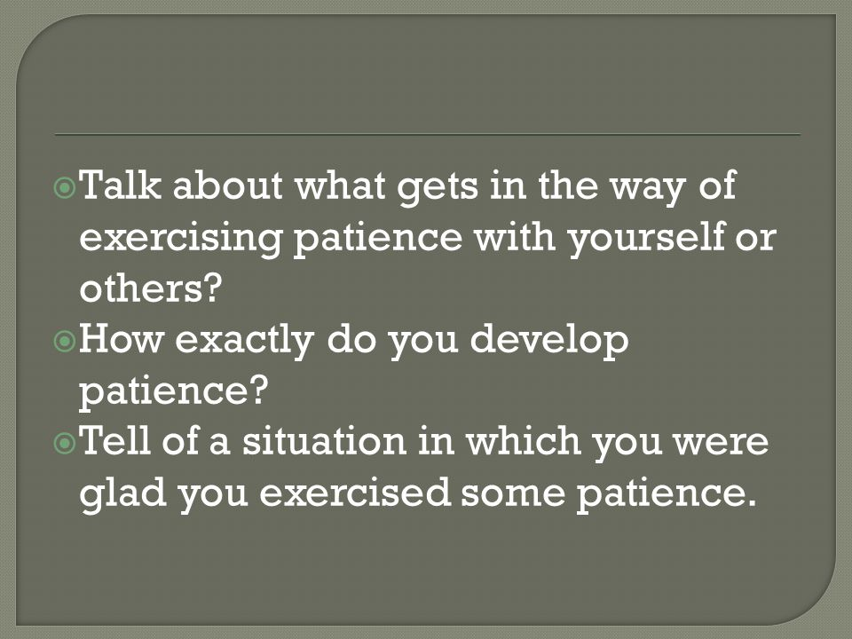 Talk about what gets in the way of exercising patience with yourself or others.