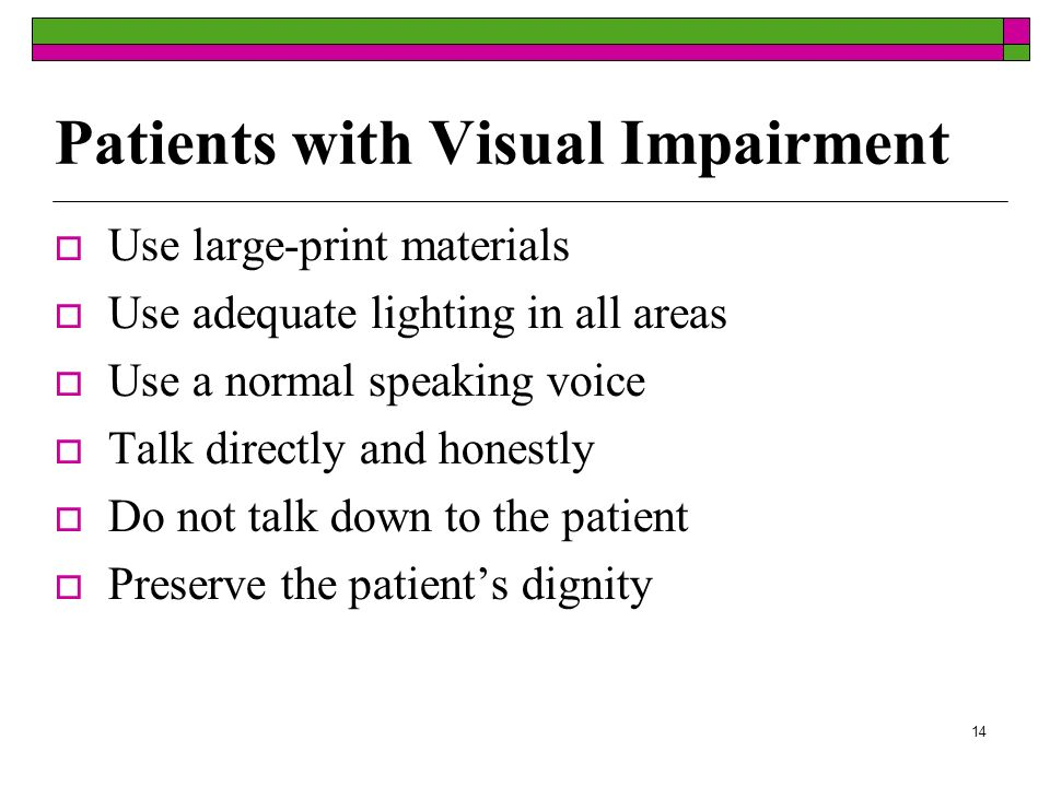 14 Patients with Visual Impairment Use large-print materials Use adequate lighting in all areas Use a normal speaking voice Talk directly and honestly Do not talk down to the patient Preserve the patients dignity