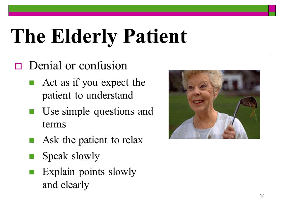 17 The Elderly Patient Denial or confusion Act as if you expect the patient to understand Use simple questions and terms Ask the patient to relax Speak slowly Explain points slowly and clearly