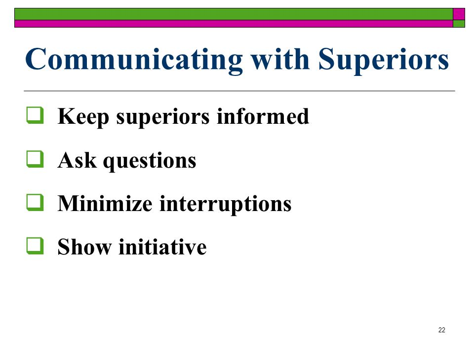 22 Communicating with Superiors Keep superiors informed Ask questions Minimize interruptions Show initiative