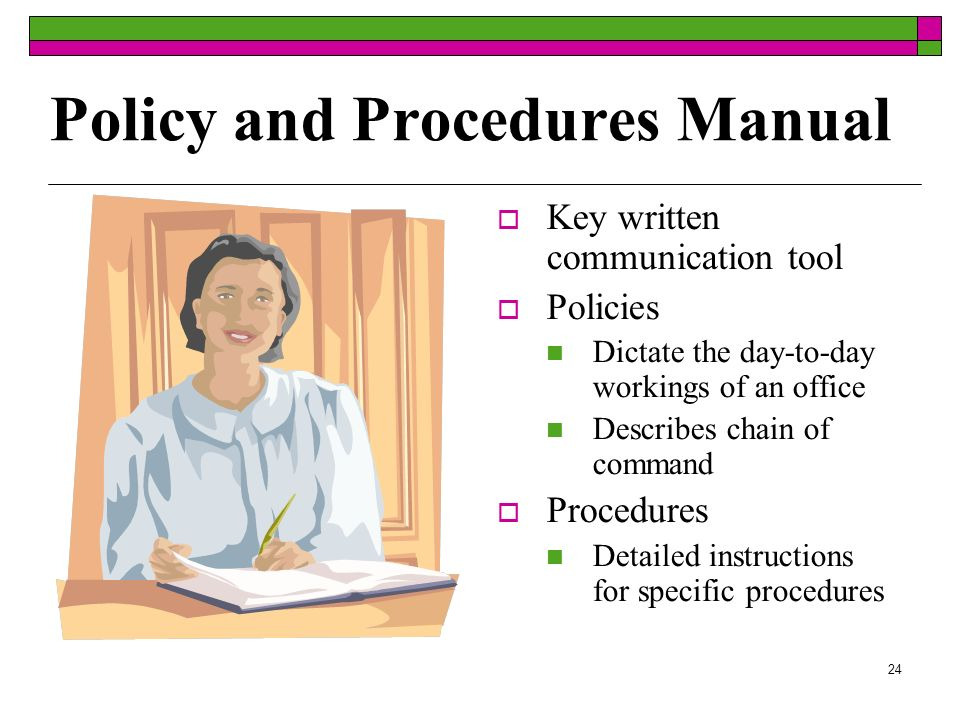 24 Policy and Procedures Manual Key written communication tool Policies Dictate the day-to-day workings of an office Describes chain of command Procedures Detailed instructions for specific procedures